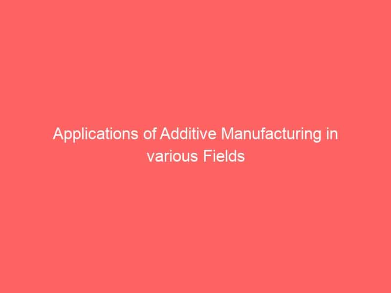 Applications of Additive Manufacturing in various Fields
